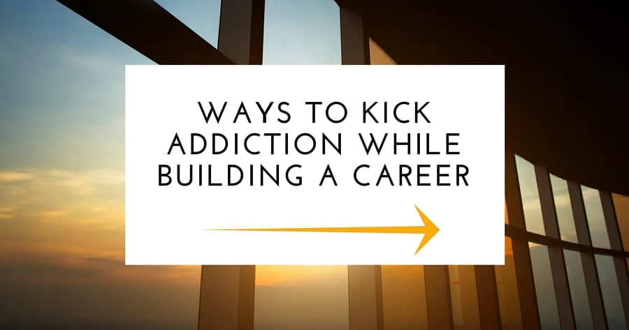 Ways To Kick Addiction While Building A Career